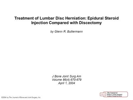 Treatment of Lumbar Disc Herniation: Epidural Steroid Injection Compared with Discectomy by Glenn R. Buttermann J Bone Joint Surg Am Volume 86(4):670-679.