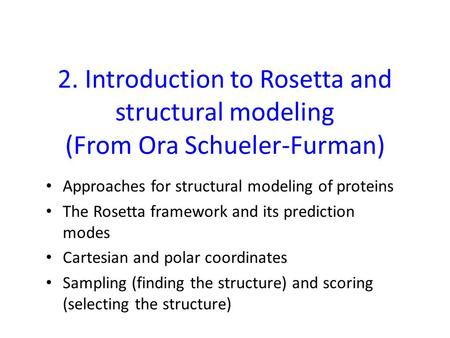 2. Introduction to Rosetta and structural modeling (From Ora Schueler-Furman) Approaches for structural modeling of proteins The Rosetta framework and.
