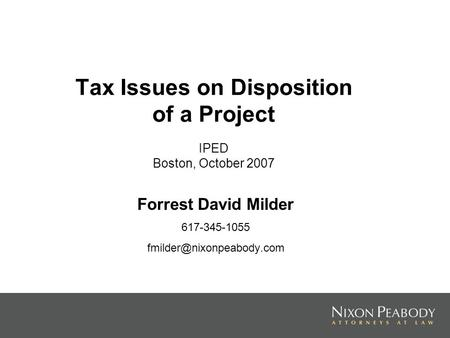 Tax Issues on Disposition of a Project IPED Boston, October 2007 Forrest David Milder 617-345-1055
