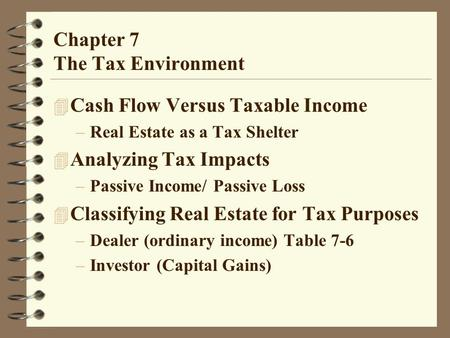 Chapter 7 The Tax Environment 4 Cash Flow Versus Taxable Income –Real Estate as a Tax Shelter 4 Analyzing Tax Impacts –Passive Income/ Passive Loss 4 Classifying.