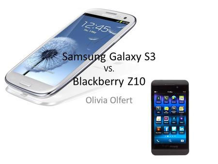Samsung Galaxy S3 VS. Blackberry Z10 Olivia Olfert.