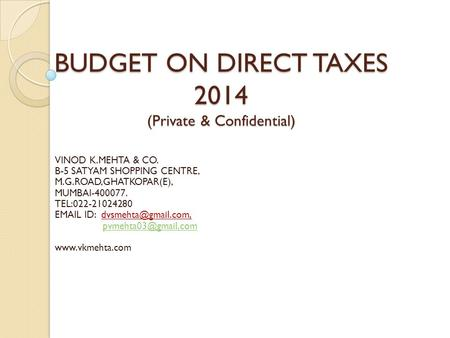 BUDGET ON DIRECT TAXES 2014 (Private & Confidential) VINOD K.MEHTA & CO. B-5 SATYAM SHOPPING CENTRE, M.G.ROAD,GHATKOPAR(E), MUMBAI-400077. TEL:022-21024280.