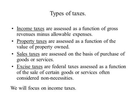 Types of taxes. Income taxes are assessed as a function of gross revenues minus allowable expenses. Property taxes are assessed as a function of the value.