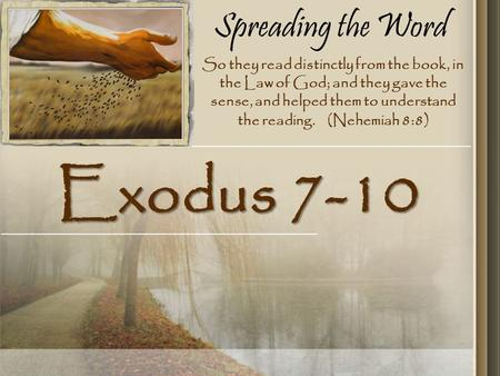 Spreading the Word Exodus 7-10 So they read distinctly from the book, in the Law of God; and they gave the sense, and helped them to understand the reading.