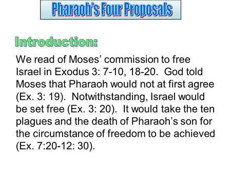 We read of Moses' commission to free Israel in Exodus 3: 7-10, 18-20. God told Moses that Pharaoh would not at first agree (Ex. 3: 19). Notwithstanding,