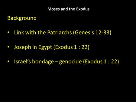 Moses and the Exodus Background Link with the Patriarchs (Genesis 12-33) Joseph in Egypt (Exodus 1 : 22) Israel's bondage – genocide (Exodus 1 : 22)