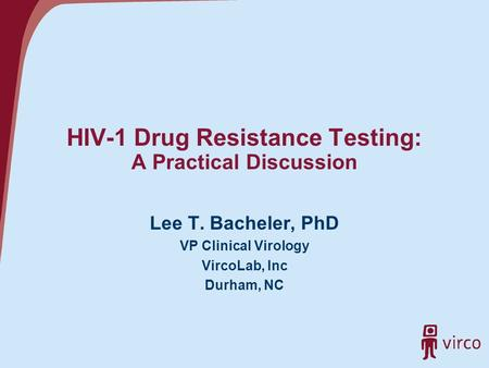 HIV-1 Drug Resistance Testing: A Practical Discussion Lee T. Bacheler, PhD VP Clinical Virology VircoLab, Inc Durham, NC.
