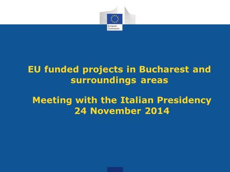 EU funded projects in Bucharest and surroundings areas Meeting with the Italian Presidency 24 November 2014.