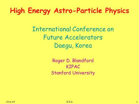 130 ix 05ICFA High Energy Astro-Particle Physics International Conference on Future Accelerators Daegu, Korea Roger D. Blandford KIPAC Stanford University.