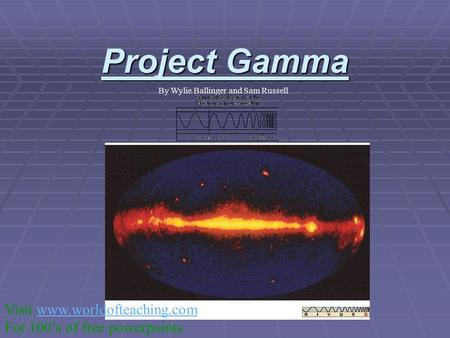 Project Gamma By Wylie Ballinger and Sam Russell Visit www.worldofteaching.comwww.worldofteaching.com For 100's of free powerpoints.