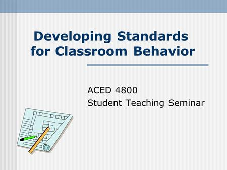 Developing Standards for Classroom Behavior ACED 4800 Student Teaching Seminar.