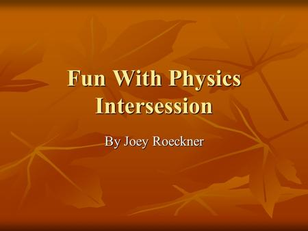 Fun With Physics Intersession By Joey Roeckner. Fun Projects I though that there were many fun projects during the time in this Intersession I though.