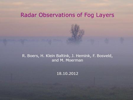 TECO, R. Boers 18 October 2012 1 Radar Observations of Fog Layers R. Boers, H. Klein Baltink, J. Hemink, F. Bosveld, and M. Moerman 18.10.2012.