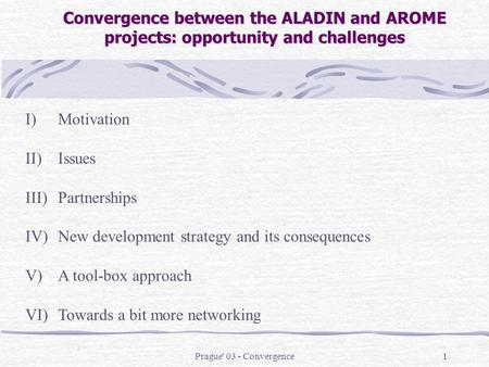 Prague' 03 - Convergence1 Convergence between the ALADIN and AROME projects: opportunity and challenges I)Motivation II)Issues III)Partnerships IV)New.