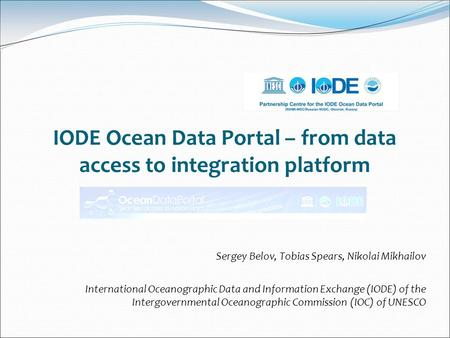 IODE Ocean Data Portal – from data access to integration platform Sergey Belov, Tobias Spears, Nikolai Mikhailov International Oceanographic Data and Information.
