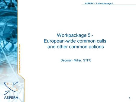 Astroparticle Physics for Europe ASPERA – 2 Workpackage 5 1. Workpackage 5 - European-wide common calls and other common actions Deborah Miller, STFC.