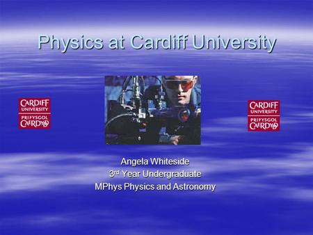 Physics at Cardiff University Angela Whiteside 3 rd Year Undergraduate MPhys Physics and Astronomy.
