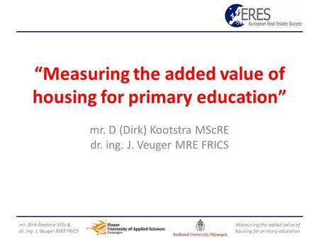 """Measuring the added value of housing for primary education"" mr. D (Dirk) Kootstra MScRE dr. ing. J. Veuger MRE FRICS mr. Dirk Kootstra MSc & dr. ing."