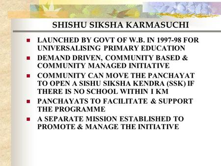 SHISHU SIKSHA KARMASUCHI LAUNCHED BY GOVT OF W.B. IN 1997-98 FOR UNIVERSALISING PRIMARY EDUCATION DEMAND DRIVEN, COMMUNITY BASED & COMMUNITY MANAGED INITIATIVE.