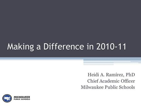 Making a Difference in 2010-11 Heidi A. Ramírez, PhD Chief Academic Officer Milwaukee Public Schools.