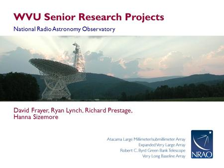 WVU Senior Research Projects National Radio Astronomy Observatory David Frayer, Ryan Lynch, Richard Prestage, Hanna Sizemore.