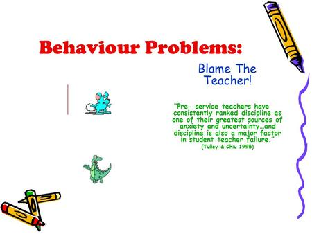 "Behaviour Problems: Blame The Teacher! ""Pre- service teachers have consistently ranked discipline as one of their greatest sources of anxiety and uncertainty…and."
