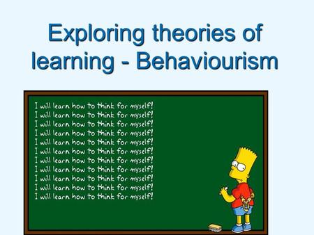 Exploring theories of learning - Behaviourism