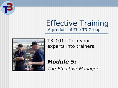 Effective Training A product of The T3 Group T3-101: Turn your experts into trainers Module 5: The Effective Manager.