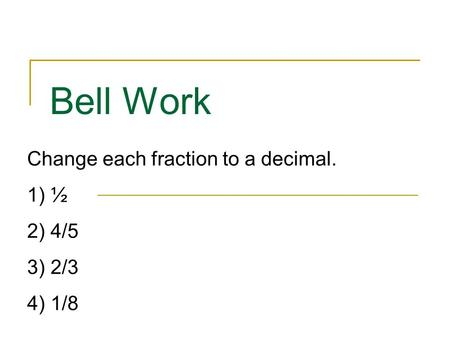 Bell Work Change each fraction to a decimal. 1) ½ 2) 4/5 3) 2/3 4) 1/8.