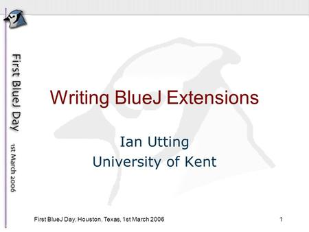 1 First BlueJ Day, Houston, Texas, 1st March 2006 Writing BlueJ Extensions Ian Utting University of Kent.