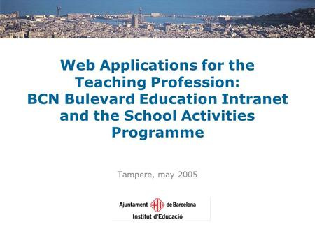 Web Applications for the Teaching Profession: BCN Bulevard Education Intranet and the School Activities Programme Tampere, may 2005.