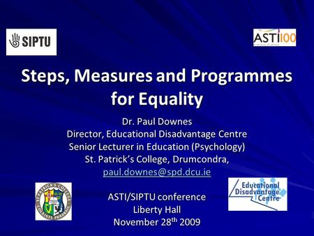Steps, Measures and Programmes for Equality Dr. Paul Downes Director, Educational Disadvantage Centre Senior Lecturer in Education (Psychology) St. Patrick's.