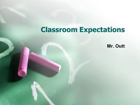 Classroom Expectations Mr. Outt. Student Behaviors Get to Class on time.  Be ready to learn when class begins. Be prepared  Have materials with you.