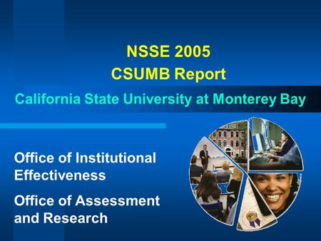 NSSE 2005 CSUMB Report California State University at Monterey Bay Office of Institutional Effectiveness Office of Assessment and Research.