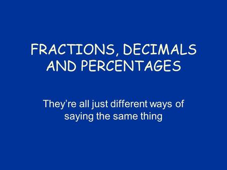FRACTIONS, DECIMALS AND PERCENTAGES They're all just different ways of saying the same thing.