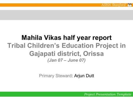 Mahila Vikas half year report Tribal Children's Education Project in Gajapati district, Orissa (Jan 07 – June 07) Primary Steward: Arjun Dutt.