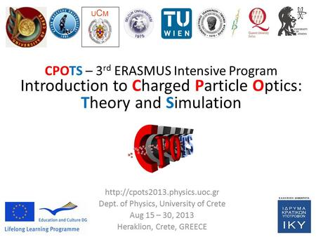 CPOTS 2013: 3 rd ERASMUS IP on Charge Particle Optics – Theory and Simulation Dept. of Physics, University of Crete, Heraklion, GREECE Project Coordinator: