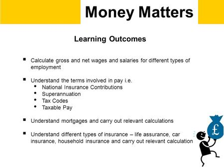 Money Matters Learning Outcomes  Calculate gross and net wages and salaries for different types of employment  Understand the terms involved in pay i.e.