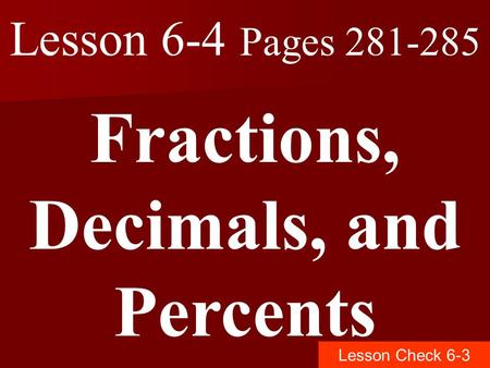 Lesson 6-4 Pages 281-285 Fractions, Decimals, and Percents Lesson Check 6-3.