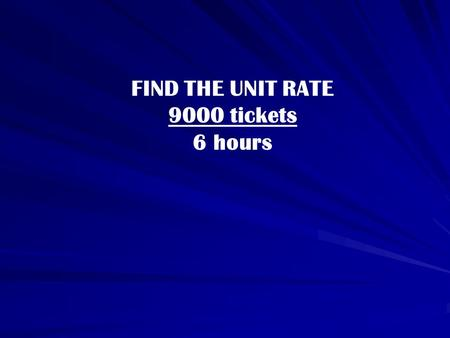 FIND THE UNIT RATE 9000 tickets 6 hours. FIND THE UNIT RATE 240 tickets = x tickets hour minute.