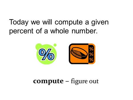 Today we will compute a given percent of a whole number. compute – figure out.