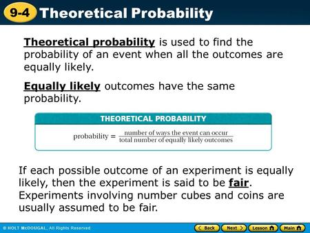 9-4 Theoretical Probability Theoretical probability is used to find the probability of an event when all the outcomes are equally likely. Equally likely.