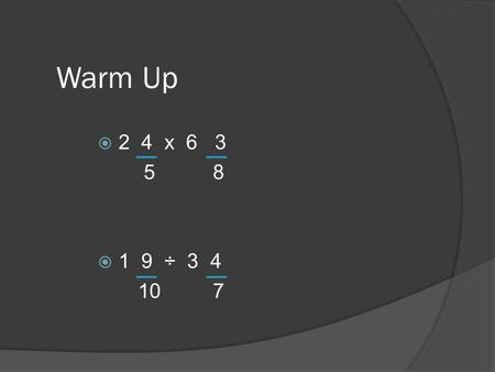 Warm Up  2 4 x 6 3 5 8  1 9 ÷ 3 4 10 7. Fraction Percent  (Numerator ÷ Denominator) x 100  Example: 3 (3 ÷ 4) x 100 =  4 5 6.