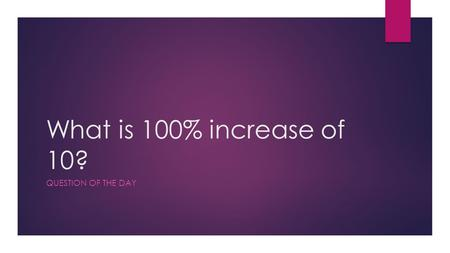 What is 100% increase of 10? QUESTION OF THE DAY.