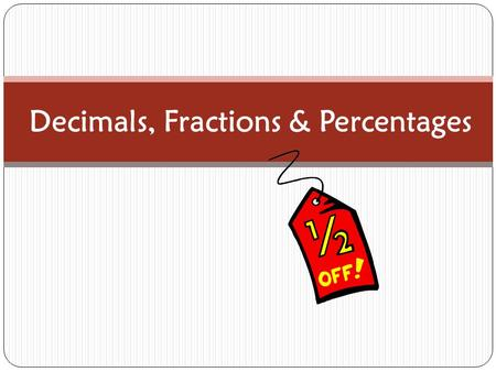 Decimals, Fractions & Percentages. Fractions Numbers that are a ratio of two numbers ½ = 1:2 a part of a whole.