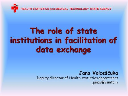 The role of state institutions in facilitation of data exchange Jana Voiceščuka Deputy director of Health statistics department HEALTH STATISTICS.