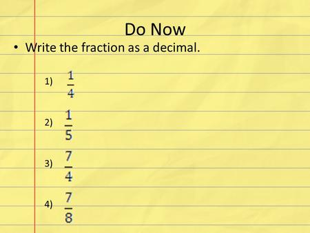 Do Now Write the fraction as a decimal. 1) 2) 3) 4)