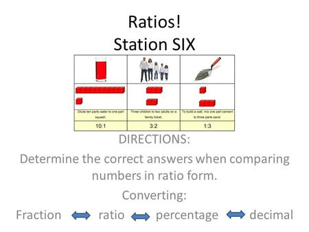 Ratios! Station SIX DIRECTIONS: Determine the correct answers when comparing numbers in ratio form. Converting: Fraction ratio percentage decimal.