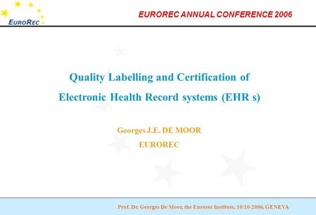 Prof. Dr. Georges De Moor, the Eurorec Institute, 10/10/2006, GENEVA EUROREC ANNUAL CONFERENCE 2006 Quality Labelling and Certification of Electronic Health.