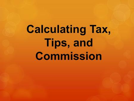 Calculating Tax, Tips, and Commission. Sales Tax – calculated by finding a certain percent of the purchase price; the percentage answer is then added.
